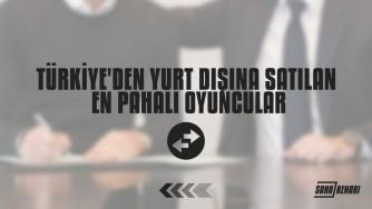 Türkiye'den Yurt Dışına Satılan En Pahalı Oyuncular...
